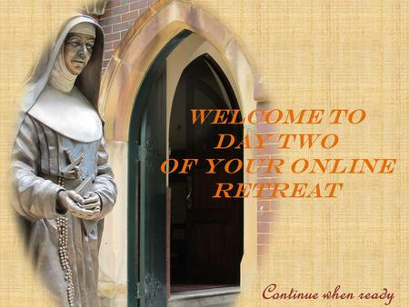 WELCOME TO DAY TWO OF YOUR ONLINE RETREAT Continue when ready.