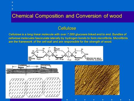 Chemical Composition and Conversion of wood Cellulose Cellulose is a long linear molecule with over 7,000 glucoses linked end to end. Bundles of cellulose.