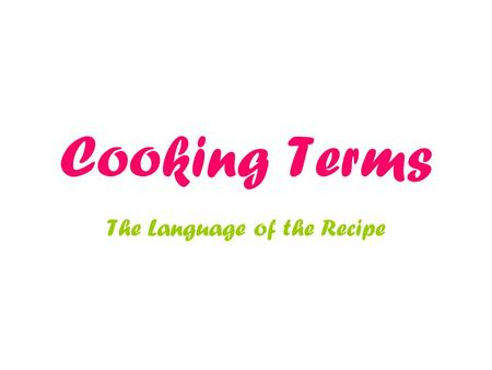 Cooking Terms The Language of the Recipe. Become familiar Terms are important tools for the cook. Each has its own meaning. Achieve best results.