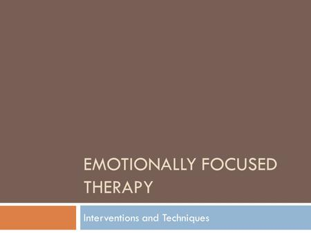 EMOTIONALLY FOCUSED THERAPY Interventions and Techniques.