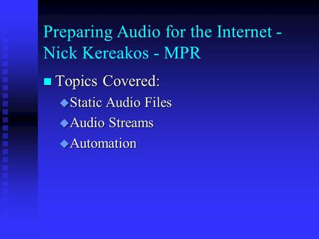 Preparing Audio for the Internet - Nick Kereakos - MPR Topics Covered: Topics Covered:  Static Audio Files  Audio Streams  Automation.
