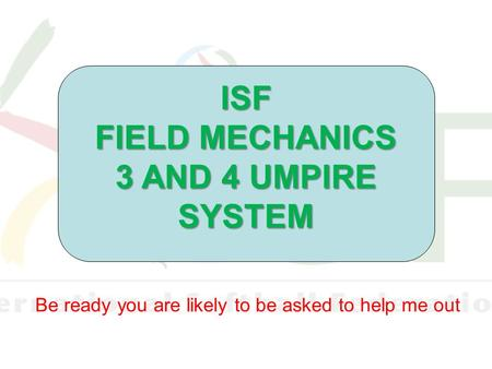 Be ready you are likely to be asked to help me out ISF FIELD MECHANICS 3 AND 4 UMPIRE SYSTEM.