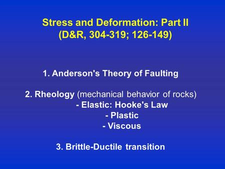 Stress and Deformation: Part II (D&R, 304-319; 126-149) 1. Anderson's Theory of Faulting 2. Rheology (mechanical behavior of rocks) - Elastic: Hooke's.
