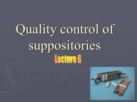 Quality control of suppositories. Suppositories Suppositories Definition: Suppositories are solid dosage forms intended for insertion into body orifices.