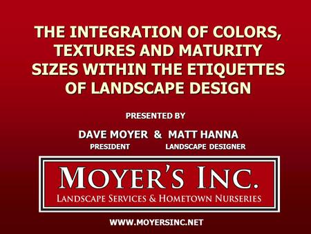 THE INTEGRATION OF COLORS, TEXTURES AND MATURITY SIZES WITHIN THE ETIQUETTES OF LANDSCAPE DESIGN PRESENTED BY DAVE MOYER & MATT HANNA DAVE MOYER & MATT.