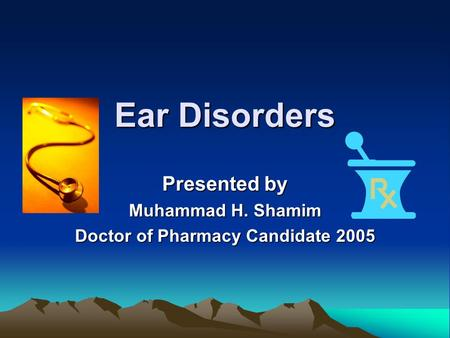 Ear Disorders Presented by Muhammad H. Shamim Doctor of Pharmacy Candidate 2005.