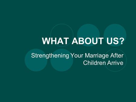 WHAT ABOUT US? Strengthening Your Marriage After Children Arrive.