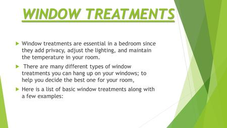 WINDOW TREATMENTS  Window treatments are essential in a bedroom since they add privacy, adjust the lighting, and maintain the temperature in your room.