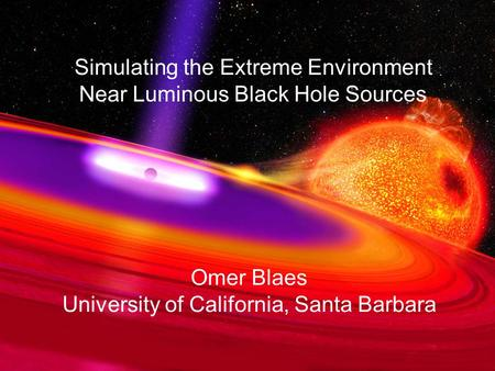 Simulating the Extreme Environment Near Luminous Black Hole Sources Omer Blaes University of California, Santa Barbara.