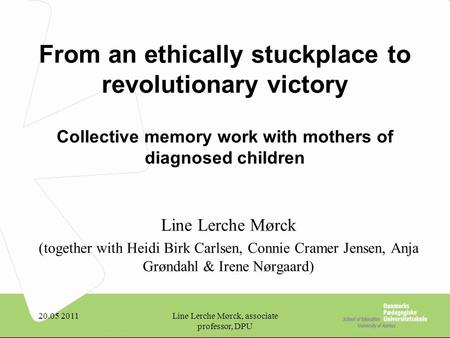 20.05 2011Line Lerche Mørck, associate professor, DPU From an ethically stuckplace to revolutionary victory Collective memory work with mothers of diagnosed.