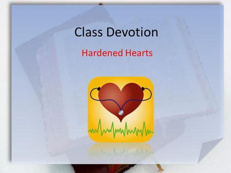 Class Devotion Hardened Hearts. Great Is Thy Faithfulness Hebrews 3:12-13 (NLT) Be careful then, dear brothers and sisters. Make sure that your own hearts.