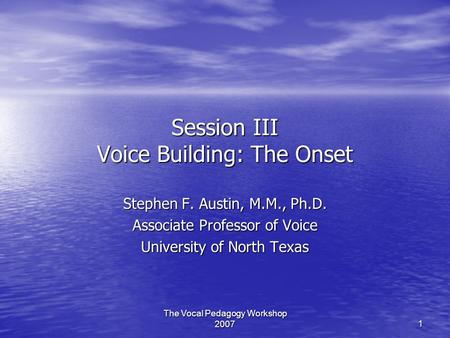 The Vocal Pedagogy Workshop 2007 1 Session III Voice Building: The Onset Stephen F. Austin, M.M., Ph.D. Associate Professor of Voice University of North.