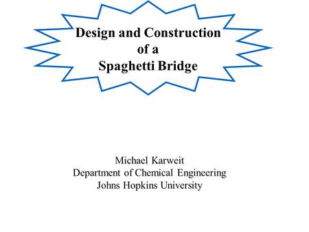 Design and Construction of a Spaghetti Bridge Michael Karweit Department of Chemical Engineering Johns Hopkins University.