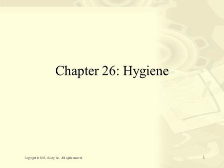 1 Chapter 26: Hygiene Copyright © 2003, Mosby, Inc. All rights reserved.