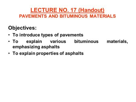 LECTURE NO. 17 (Handout) PAVEMENTS AND BITUMINOUS MATERIALS Objectives: To introduce types of pavements To explain various bituminous materials, emphasizing.