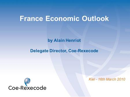 France Economic Outlook by Alain Henriot Delegate Director, Coe-Rexecode Kiel - 16th March 2010.