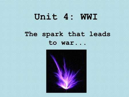 Unit 4: WWI The spark that leads to war.... How did ethnic tensions in the Balkans spark a political assassination? How did conflict between Austria-Hungary.