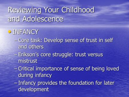 Reviewing Your Childhood and Adolescence INFANCY INFANCY –Core task: Develop sense of trust in self and others –Erikson's core struggle: trust versus mistrust.