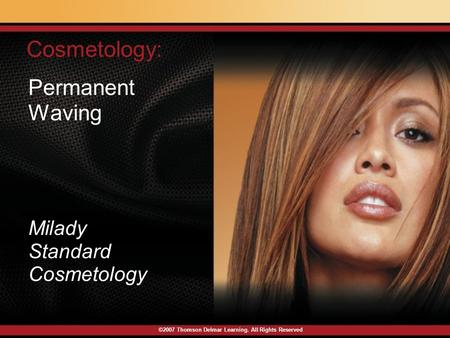 ©2007 Thomson Delmar Learning. All Rights Reserved Permanent Waving Cosmetology: Milady Standard Cosmetology.