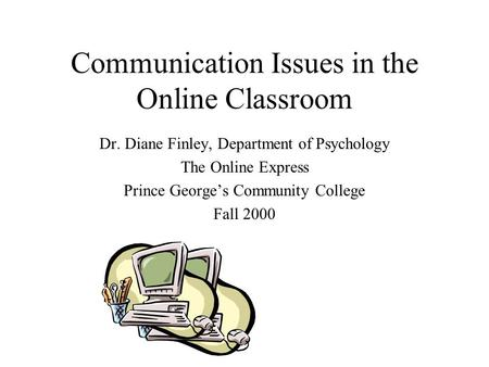 Communication Issues in the Online Classroom Dr. Diane Finley, Department of Psychology The Online Express Prince George's Community College Fall 2000.