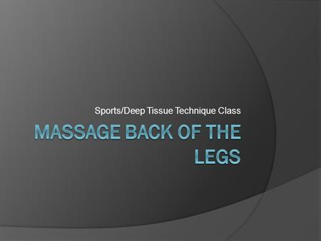 Sports/Deep Tissue Technique Class. Massage Back of the Legs  Starting at the ankle, effleurage whole leg to apply oil, warm and soften.