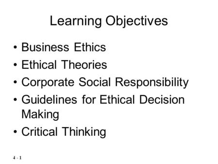Learning Objectives Business Ethics Ethical Theories Corporate Social Responsibility Guidelines for Ethical Decision Making Critical Thinking 4 - 1.
