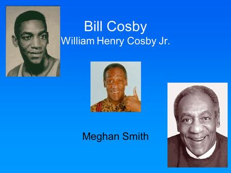 Bill Cosby William Henry Cosby Jr. Meghan Smith. Early Life Navy The Cosby Show Accomplishments Effects Quotes Influence Key Terms Multiple Choice.