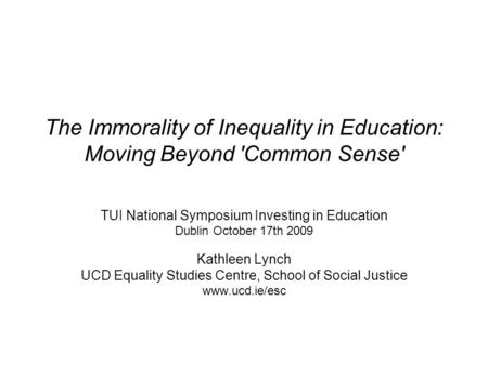 The Immorality of Inequality in Education: Moving Beyond 'Common Sense' TUI National Symposium Investing in Education Dublin October 17th 2009 Kathleen.