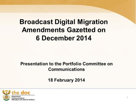 Broadcast Digital Migration Amendments Gazetted on 6 December 2014 Presentation to the Portfolio Committee on Communications 18 February 2014 1.
