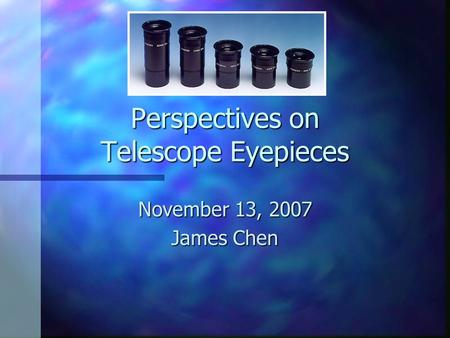 Perspectives on Telescope Eyepieces November 13, 2007 James Chen.