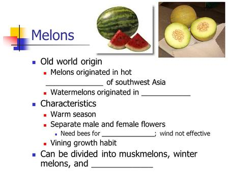 Melons Old world origin Melons originated in hot ______________ of southwest Asia Watermelons originated in ____________ Characteristics Warm season Separate.