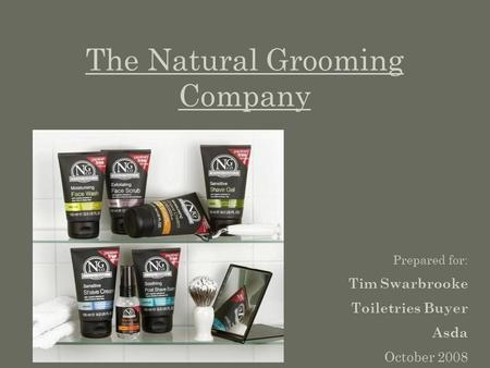 The Natural Grooming Company Prepared for: Tim Swarbrooke Toiletries Buyer Asda October 2008.