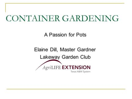 CONTAINER GARDENING A Passion for Pots Elaine Dill, Master Gardner Lakeway Garden Club.