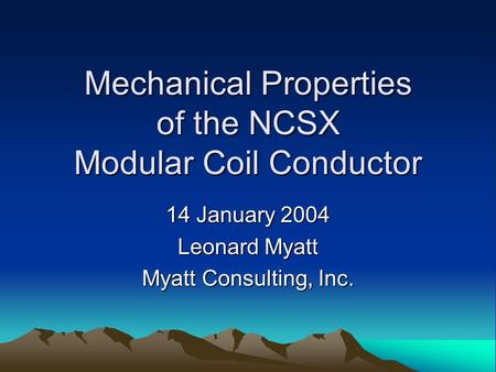 Mechanical Properties of the NCSX Modular Coil Conductor 14 January 2004 Leonard Myatt Myatt Consulting, Inc.