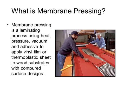 What is Membrane Pressing? Membrane pressing is a laminating process using heat, pressure, vacuum and adhesive to apply vinyl film or thermoplastic sheet.
