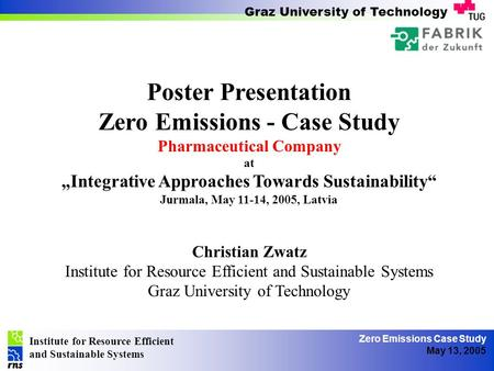 Institute for Resource Efficient and Sustainable Systems Graz University of Technology Zero Emissions Case Study May 13, 2005 Poster Presentation Zero.