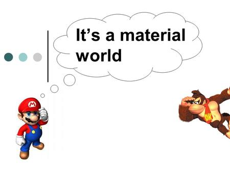 It's a material world. What is a material? Activity: What are some materials? Individually write down a list of 10 different materials. Share them with.