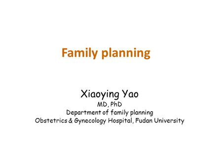 Family planning Xiaoying Yao MD, PhD Department of family planning