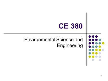CE 380 Environmental Science and Engineering 1. Assignment Write on a piece of paper your name and your answer to the following question: What do environmental.