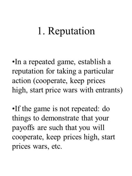 1. Reputation In a repeated game, establish a reputation for taking a particular action (cooperate, keep prices high, start price wars with entrants) If.
