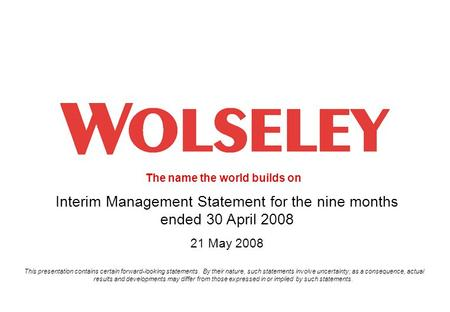 The name the world builds on 1 Interim Management Statement for the nine months ended 30 April 2008 21 May 2008 This presentation contains certain forward-looking.