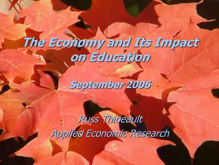 The Economy and Its Impact on Education September 2006 Russ Thibeault Applied Economic Research.