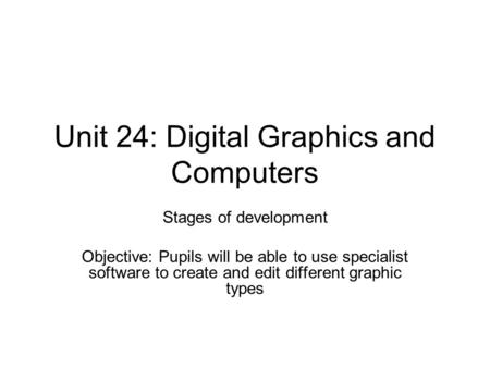 Unit 24: Digital Graphics and Computers Stages of development Objective: Pupils will be able to use specialist software to create and edit different graphic.