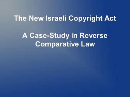The New Israeli Copyright Act A Case-Study in Reverse Comparative Law.