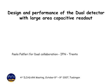 Design and performance of the Dual detector with large area capacitive readout 4 rd ILIAS-GW Meeting, October 8 th – 9 th 2007, Tuebingen Paolo Falferi.