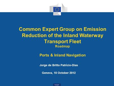 Transport Common Expert Group on Emission Reduction of the Inland Waterway Transport Fleet Roadmap Ports & Inland Navigation Jorge de Britto Patrício-Dias.