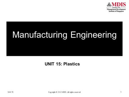 UNIT 15: Plastics Manufacturing Engineering Unit 15 Copyright © 2012 MDIS. All rights reserved. 1.
