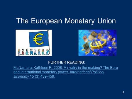 The European Monetary Union FURTHER READING: McNamara, Kathleen R. 2008. A rivalry in the making? The Euro and international monetary power. International.