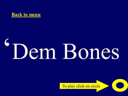 To play click on circle Back to menu ' Dem Bones.