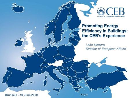 Promoting Energy Efficiency in Buildings: the CEB's Experience León Herrera Director of European Affairs Brussels - 19 June 2009.